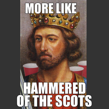 Edward I: MORE LIKE HAMMERED OF THE SCOTS