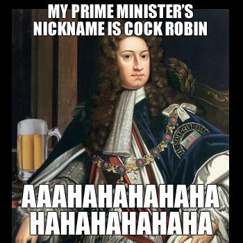 George I: MY PRIME MINISTER'S NICKNAME IS COCK ROBIN - AHAHAHAHAHA