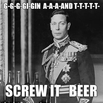 George VI: G-G-G-GIN A-A-A-AND T-T-T-T  SCREW IT  BEER