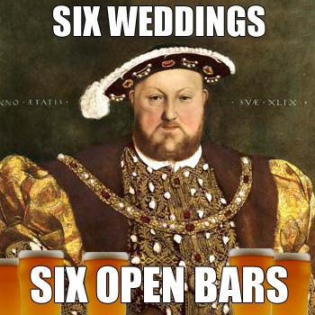 Henry VIII: SIX WEDDINGS - SIX OPEN BARS