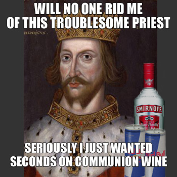 Henry II: WILL NO ONE RID ME OF THIS TROUBLESOME PRIEST - SERIOUSLY I JUST WANTED SECONDS ON COMMUNION WINE